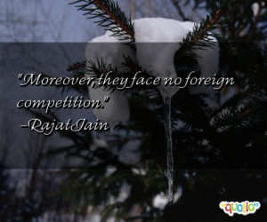 Moreover , they face no foreign competition .