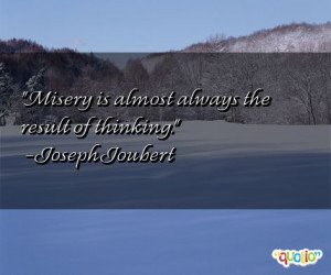 Misery is almost always the result of thinking .