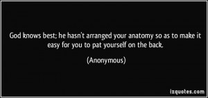 God knows best; he hasn't arranged your anatomy so as to make it easy ...