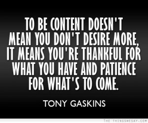 To be content doesn't mean you don't desire more, it means you ...