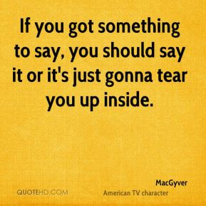 If you got something to say, you should say it or it's just gonna tear ...