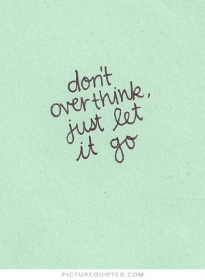 Don't overthink, just let it go Picture Quote #1