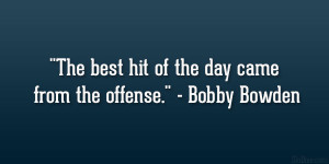 "The best hit of the day came from the offense."" – Bobby Bowden"