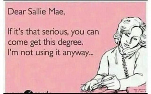 Really sallie Mae you can have it...I'm using my degree but Sallie Mae ...