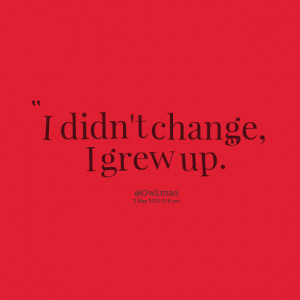 Quotes Picture: i didn't change, i grew up
