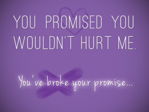 You promised you wouldn't hurt me. You've broke your promise..