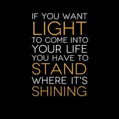 ... to come into your life you have to stand where it's shining