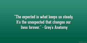 """... the unexpected that changes our lives forever."""" – Grey's Anatomy"""