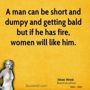 man can be short and dumpy and getting bald but if he has fire ...