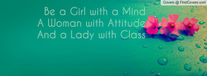 be a girl with a minda woman with attitudeand a lady with class ...