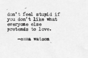 ... feel stupid if you don't like what everyone else pretends to love