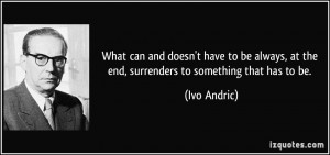 ... , at the end, surrenders to something that has to be. - Ivo Andric