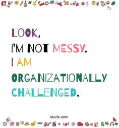 Look, I'm not messy. I am organizationally challenged.