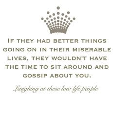 ... lives, they wouldn't have the time to sit around and gossip about you