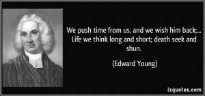 ... Life we think long and short; death seek and shun. - Edward Young