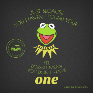"... yet, doesn't mean you don't have one."" - Kermit the Frog Quotes"