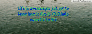 Life is awesome,you just got to know how to live it!! ~Y.O.L.O.~that's ...