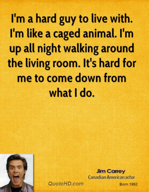 hard guy to live with. I'm like a caged animal. I'm up all night ...