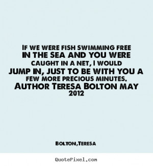 Love quotes - If we were fish swimming free in the sea and you were..