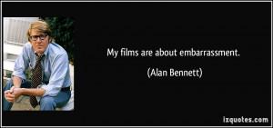 My films are about embarrassment. - Alan Bennett