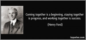 ... together is progress, and working together is success. - Henry Ford