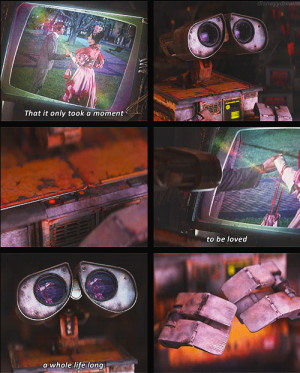 ... it only took a moment to be loved a whole life long - WALL·E (2008