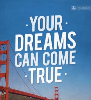 Your dreams can come true.