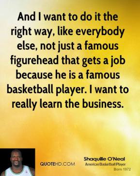 ... he is a famous basketball player. I want to really learn the business