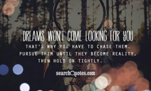 Dreams won't come looking for you that's why you have tochase them ...