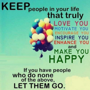 Keep people in your life that make you HAPPY