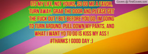its my life, not yours, so do me a favor, turn away, grab the door and ...