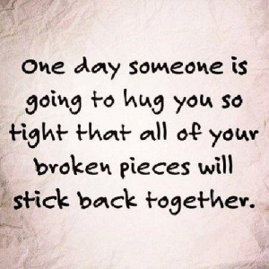 One day someone is going to hug you so tight...
