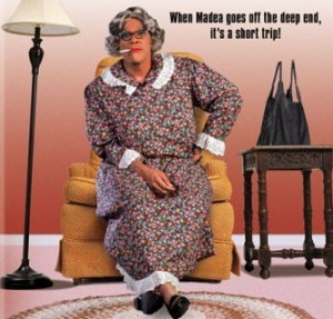 Madea Quotes Quotes by Madea Listen, I put everybody that come in my ...