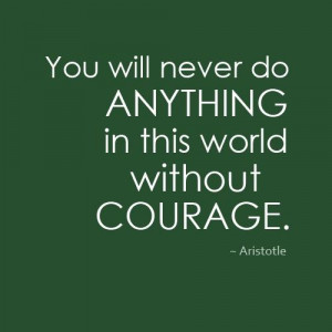 You will never do anything in this world without courage.