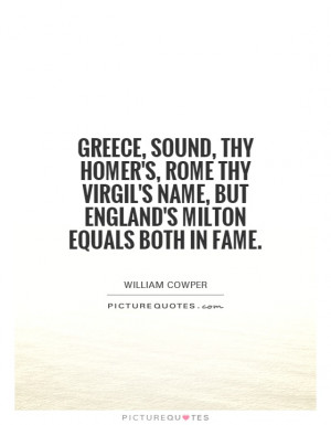 Greece, sound, thy Homer's, Rome thy Virgil's name, but England's ...