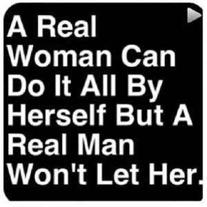 real woman can do it all by herself but a real man won t let her