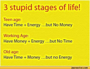 stages of life!Teen age:Have Time + Energy ...but No MoneyWorking Age ...