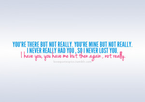 ... you, so I never lost you. I have you, you have me but then again, not