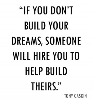 ... you-dont-build-your-dreams-someone-will-hire-you-to-help-build-theirs
