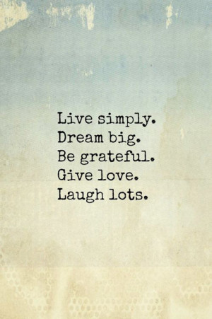 Live simply, dream big, be grateful, give lots, laugh lots'