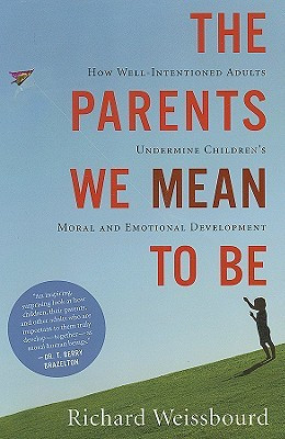 The Parents We Mean To Be: How Well-Intentioned Adults Undermine ...