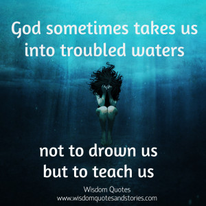 ... troubled waters not to drown us but to teach us - Wisdom Quotes and