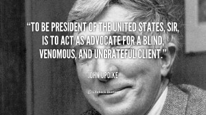 To be President of the United States, sir, is to act as advocate for a ...