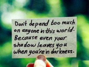 Dont depend too much on anyone in this world. Because even your own ...