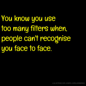 ... use too many filters when, people can't recognise you face to face