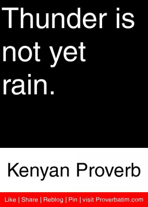 Thunder is not yet rain. - Kenyan Proverb #proverbs #quotes
