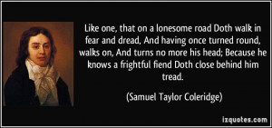 Like one, that on a lonesome road Doth walk in fear and dread, And ...