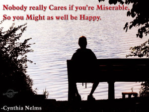Nobody Cares If You're Miserable, So You Might As Well Be Happy