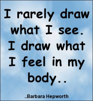 ... draw what I see. I draw what I feel in my body. Barbara Hepworth