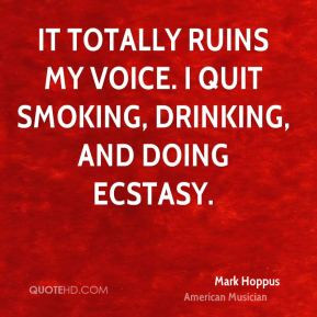 It totally ruins my voice. I quit smoking, drinking, and doing ecstasy ...